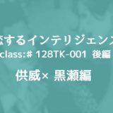 供威×黒瀬編「恋するインテリジェンス」class:♯128TK-001 後編(ネタバレ有)